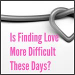 Is Finding Love More Difficult These Days?