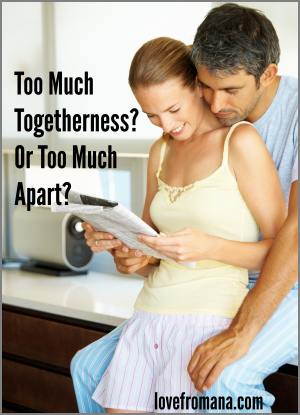 Too Much Togetherness? Or Too Much Apart?