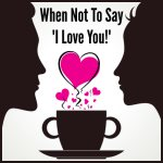 "When NOT To Say ""I Love You"""